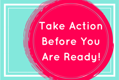 Take Action Before You Are Ready